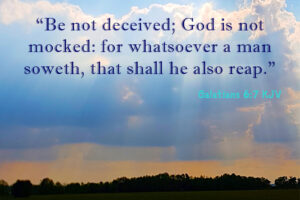 """Be not deceived; God is not mocked: for whatsoever a man soweth, that shall he also reap."""" Galatians 6:7 KJV"""