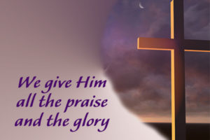 the cross; we give Him all the praise and glory
